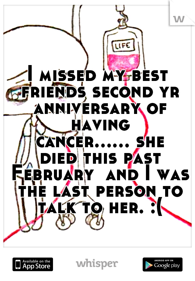 I missed my best friends second yr anniversary of having cancer...... she died this past February  and I was the last person to talk to her. :(