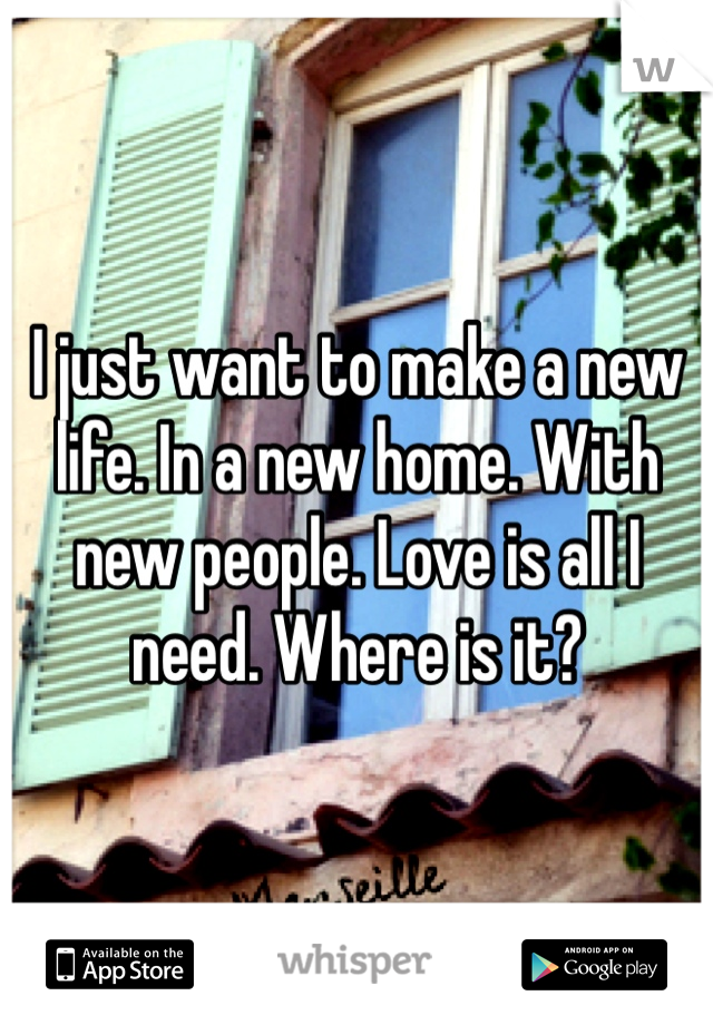I just want to make a new life. In a new home. With new people. Love is all I need. Where is it?