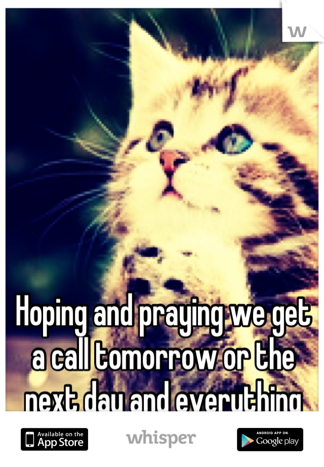 Hoping and praying we get a call tomorrow or the next day and everything falls into place
