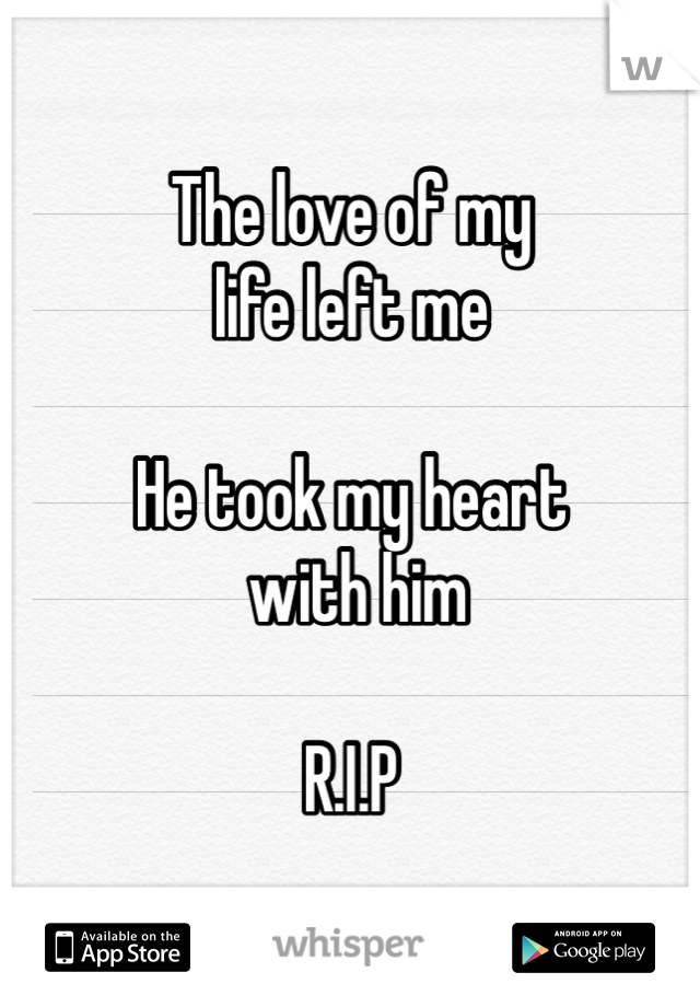 The love of my  life left me  He took my heart  with him   R.I.P