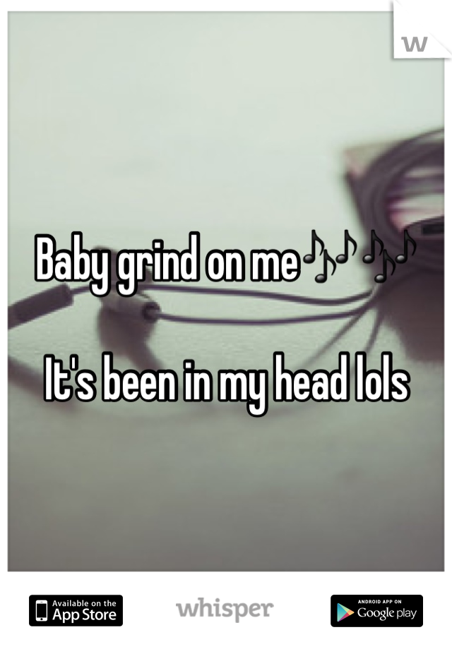 Baby grind on me🎶🎶  It's been in my head lols