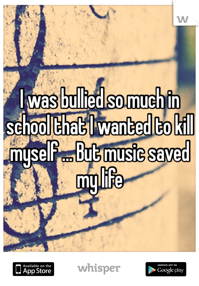 I was bullied so much in school that I wanted to kill myself ... But music saved my life