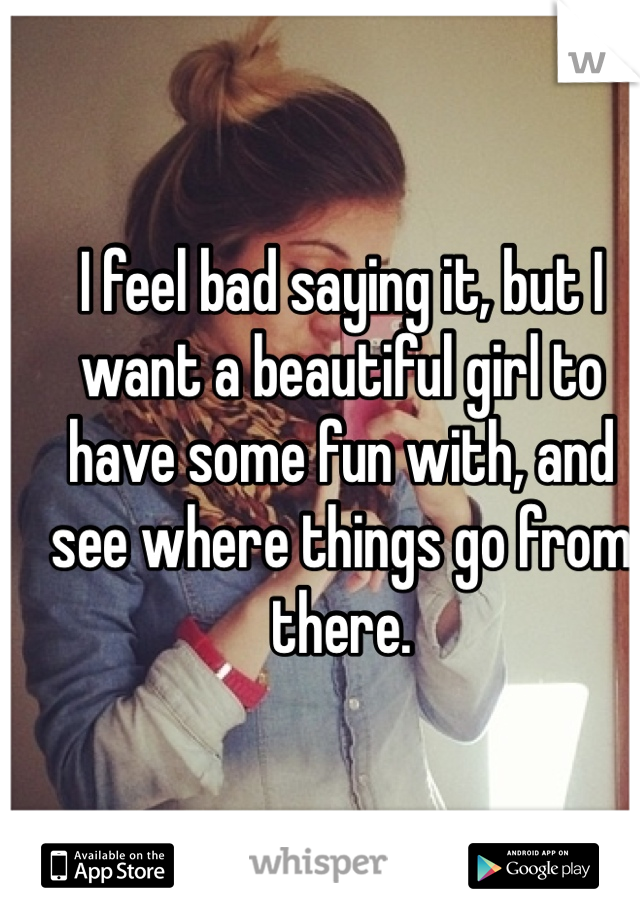 I feel bad saying it, but I want a beautiful girl to have some fun with, and see where things go from there.