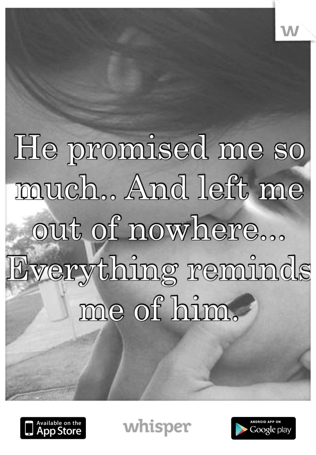 He promised me so much.. And left me out of nowhere... Everything reminds me of him.
