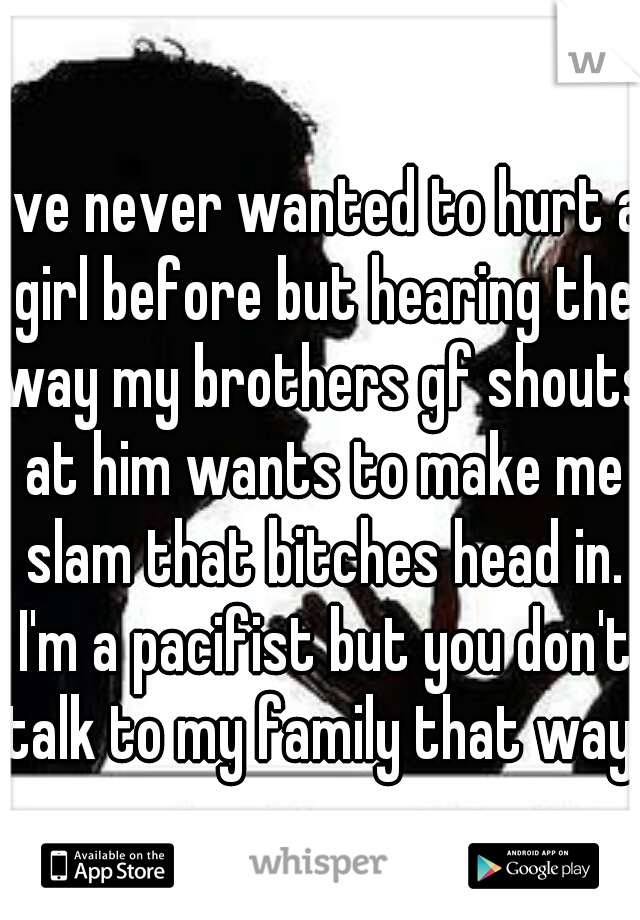 I've never wanted to hurt a girl before but hearing the way my brothers gf shouts at him wants to make me slam that bitches head in. I'm a pacifist but you don't talk to my family that way.