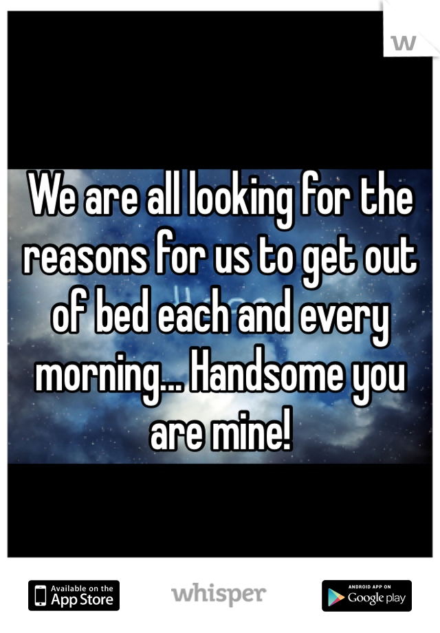We are all looking for the reasons for us to get out of bed each and every morning... Handsome you are mine!