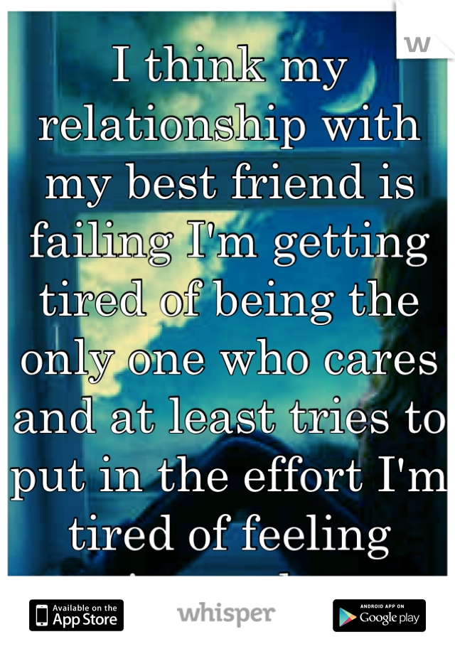 I think my relationship with my best friend is failing I'm getting tired of being the only one who cares and at least tries to put in the effort I'm tired of feeling ignored...