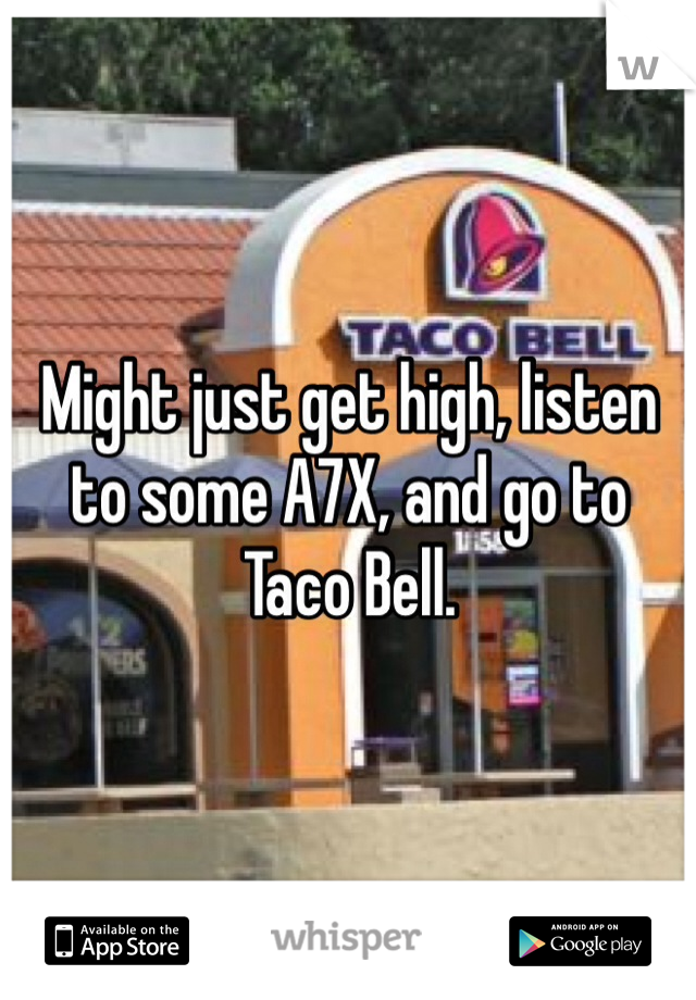 Might just get high, listen to some A7X, and go to Taco Bell.