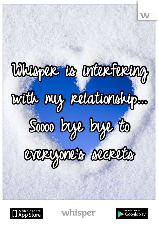 Whisper is interfering with my relationship... Soooo bye bye to everyone's secrets