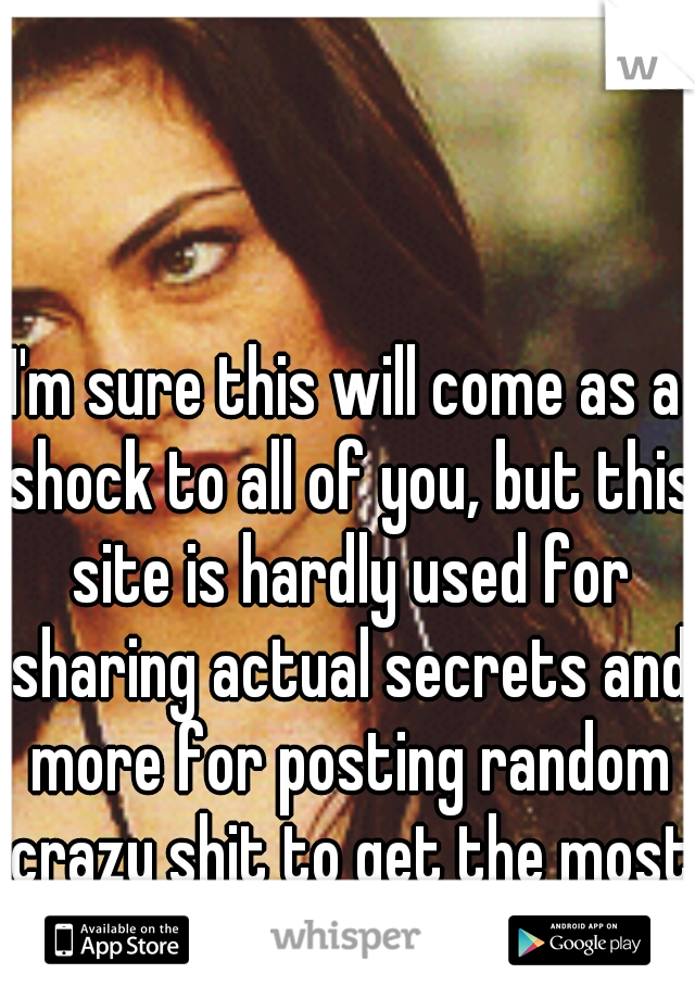 I'm sure this will come as a shock to all of you, but this site is hardly used for sharing actual secrets and more for posting random crazy shit to get the most popular whisper.