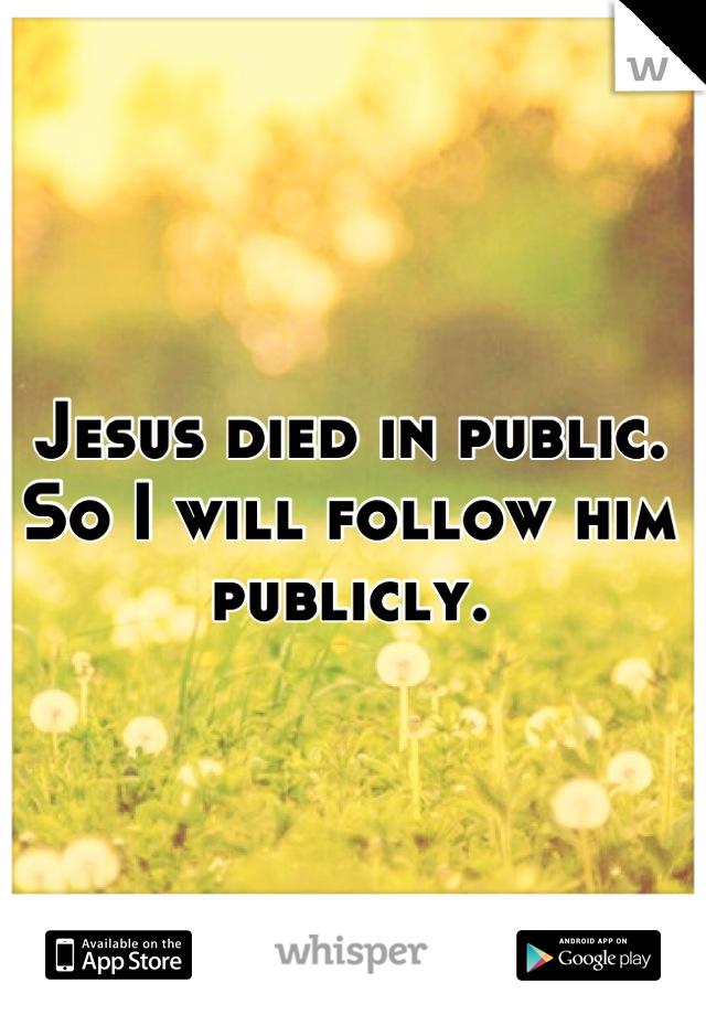 Jesus died in public. So I will follow him publicly.