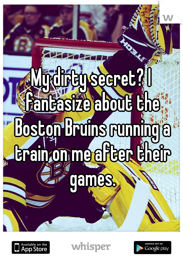 My dirty secret? I fantasize about the Boston Bruins running a train on me after their games.