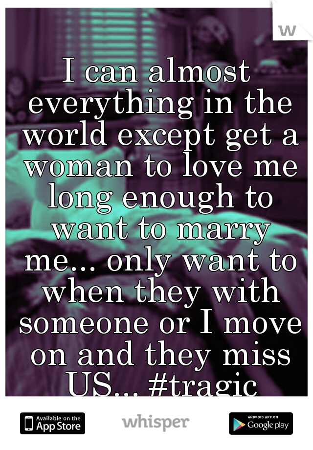 I can almost everything in the world except get a woman to love me long enough to want to marry me... only want to when they with someone or I move on and they miss US... #tragic