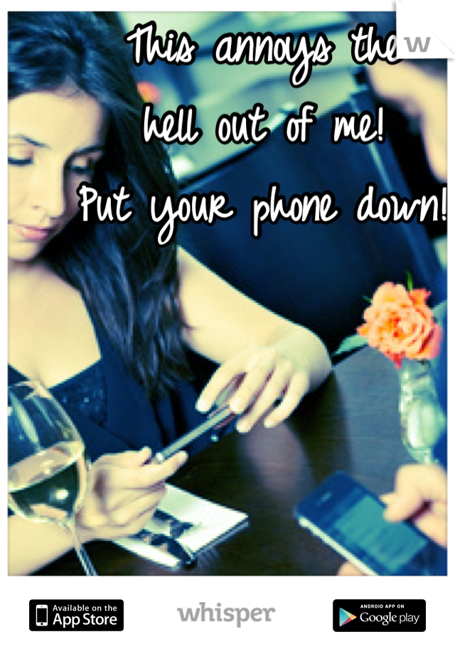 This annoys the  hell out of me!  Put your phone down!