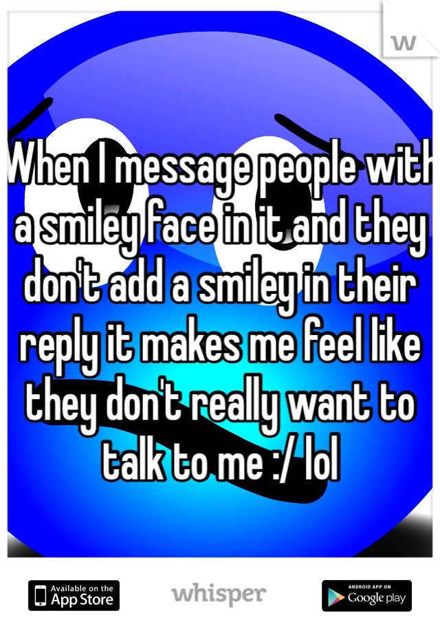 When I message people with a smiley face in it and they don't add a smiley in their reply it makes me feel like they don't really want to talk to me :/ lol