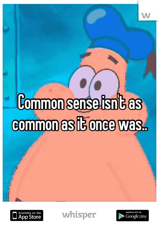 Common sense isn't as common as it once was..