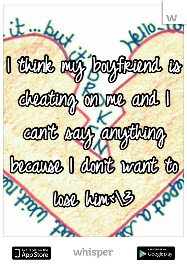 I think my boyfriend is cheating on me and I can't say anything because I don't want to lose him<\3