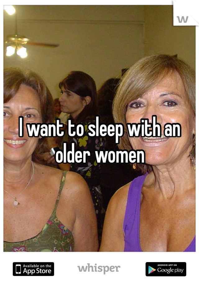 I want to sleep with an older women