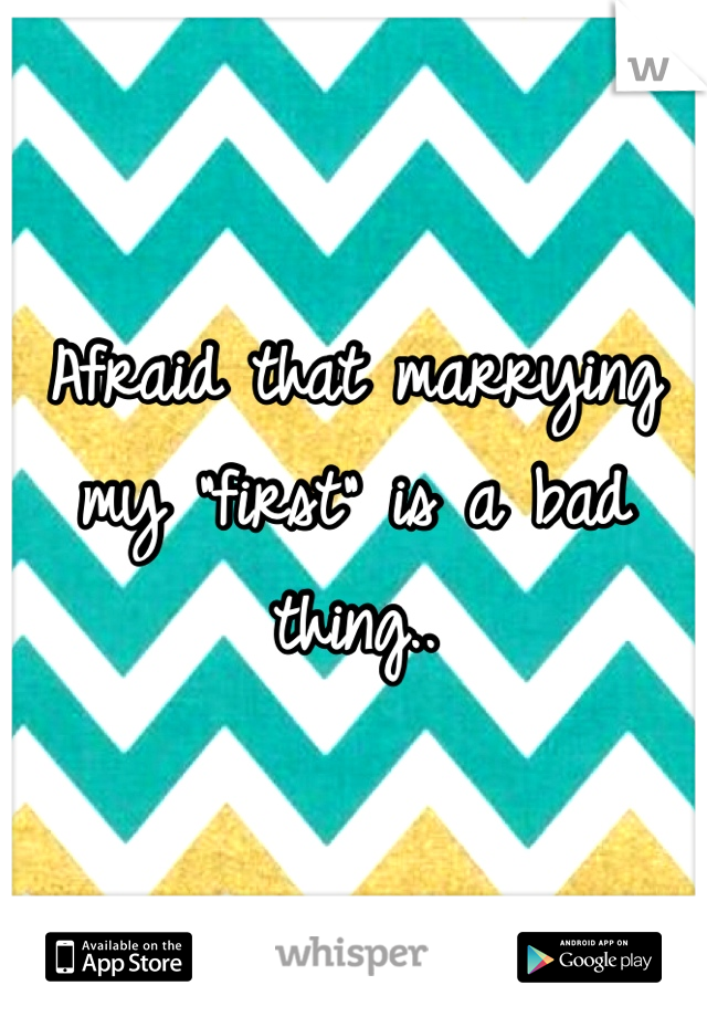 """Afraid that marrying my """"first"""" is a bad thing.."""