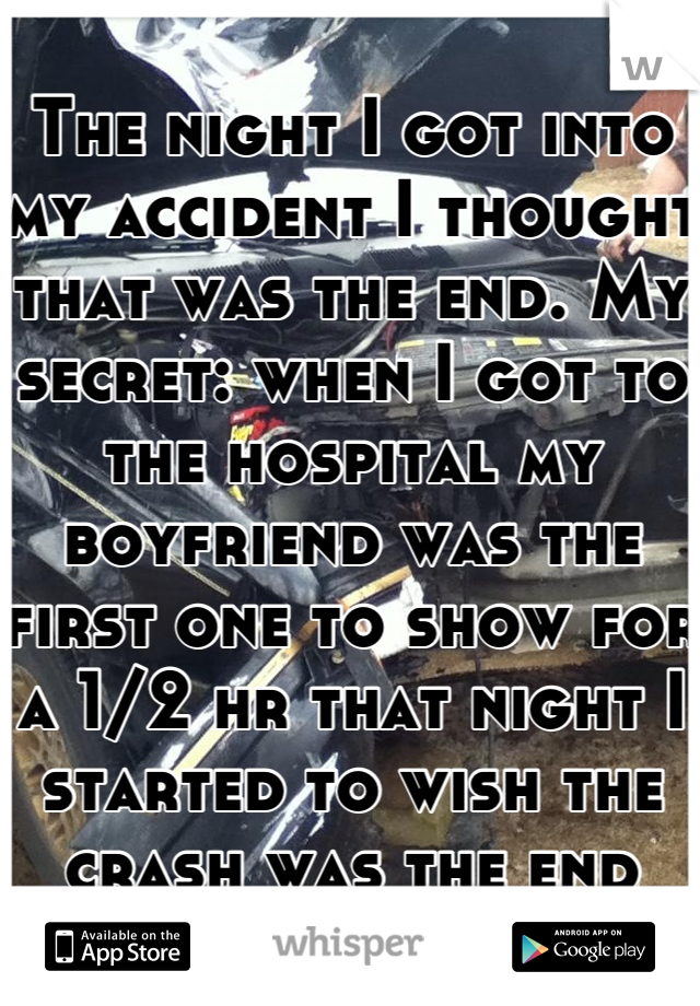 The night I got into my accident I thought that was the end. My secret: when I got to the hospital my boyfriend was the first one to show for a 1/2 hr that night I started to wish the crash was the end