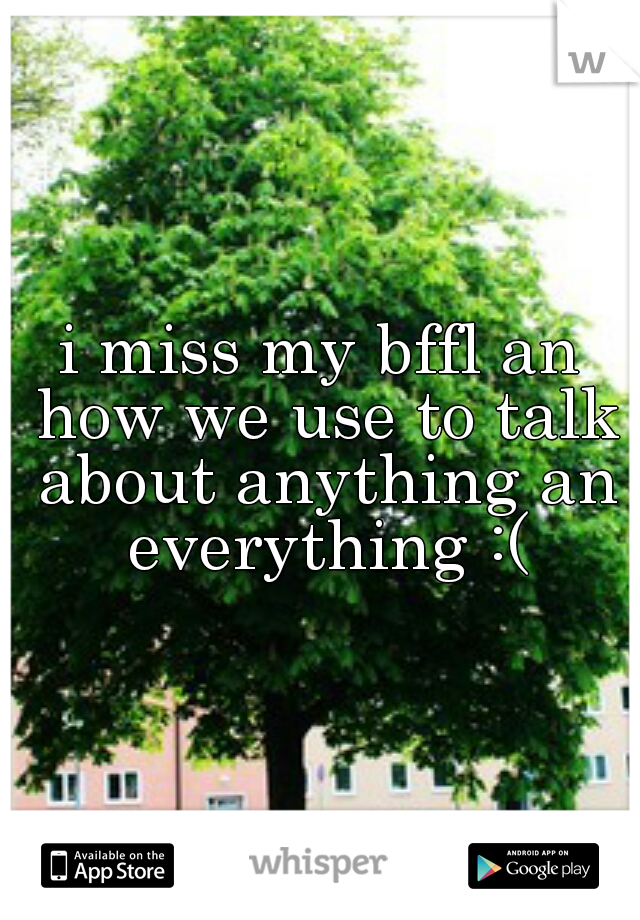 i miss my bffl an how we use to talk about anything an everything :(