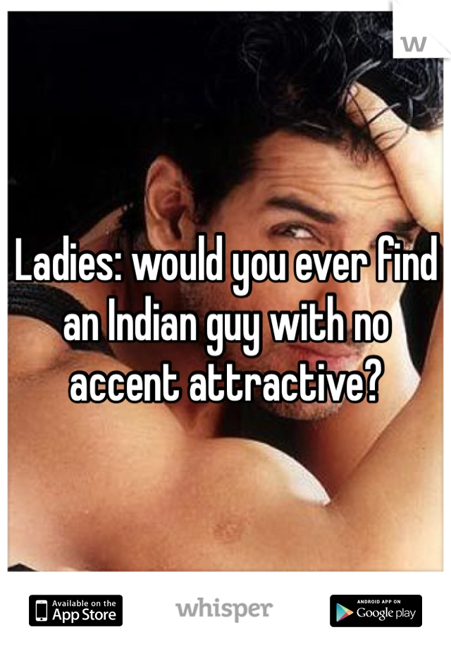 Ladies: would you ever find an Indian guy with no accent attractive?