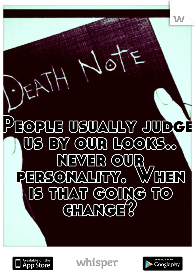 People usually judge us by our looks.. never our personality. When is that going to change?