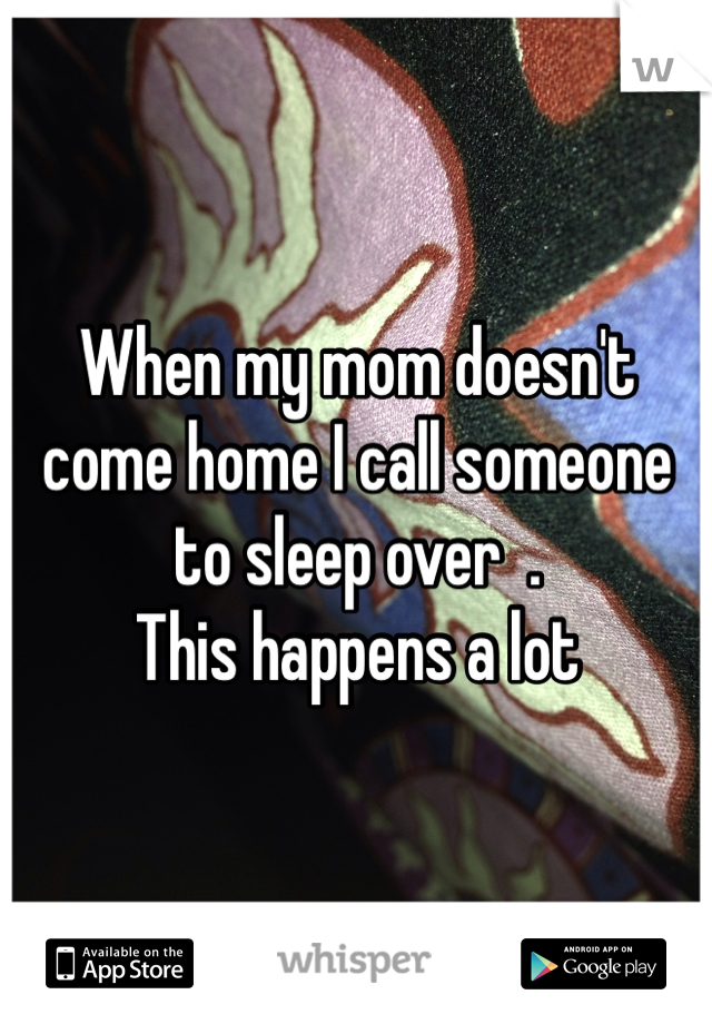 When my mom doesn't come home I call someone to sleep over  . This happens a lot