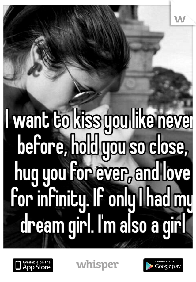 I want to kiss you like never before, hold you so close, hug you for ever, and love for infinity. If only I had my dream girl. I'm also a girl