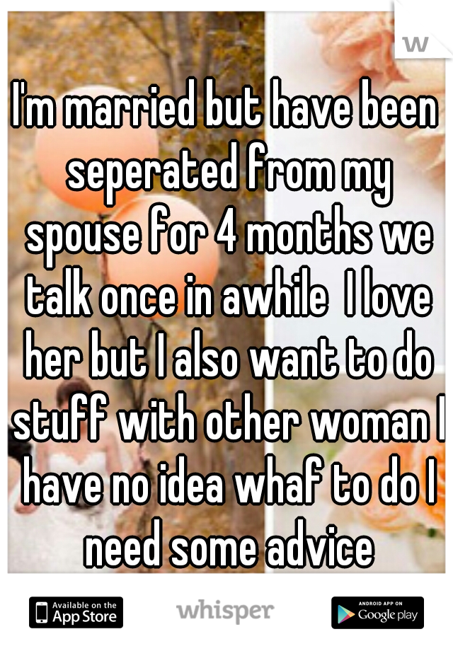 I'm married but have been seperated from my spouse for 4 months we talk once in awhile  I love her but I also want to do stuff with other woman I have no idea whaf to do I need some advice