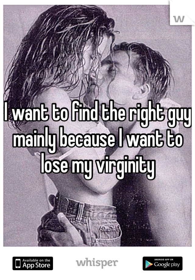 I want to find the right guy mainly because I want to lose my virginity