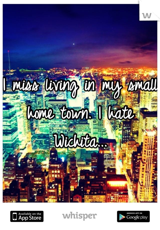 I miss living in my small home town. I hate Wichita...