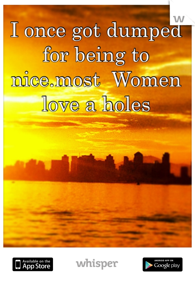 I once got dumped for being to nice.most  Women love a holes