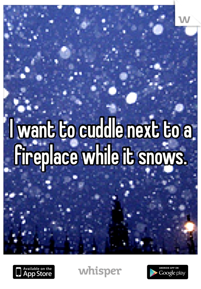 I want to cuddle next to a fireplace while it snows.