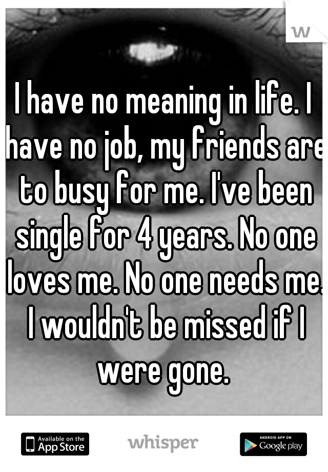 I have no meaning in life. I have no job, my friends are to busy for me. I've been single for 4 years. No one loves me. No one needs me. I wouldn't be missed if I were gone.