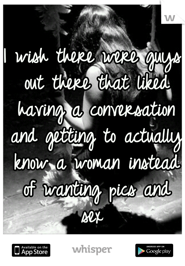 I wish there were guys out there that liked having a conversation and getting to actually know a woman instead of wanting pics and sex