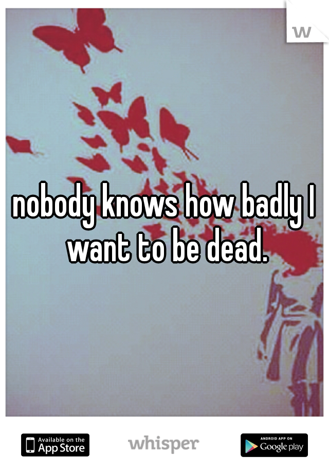 nobody knows how badly I want to be dead.