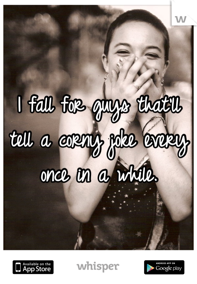 I fall for guys that'll tell a corny joke every once in a while.