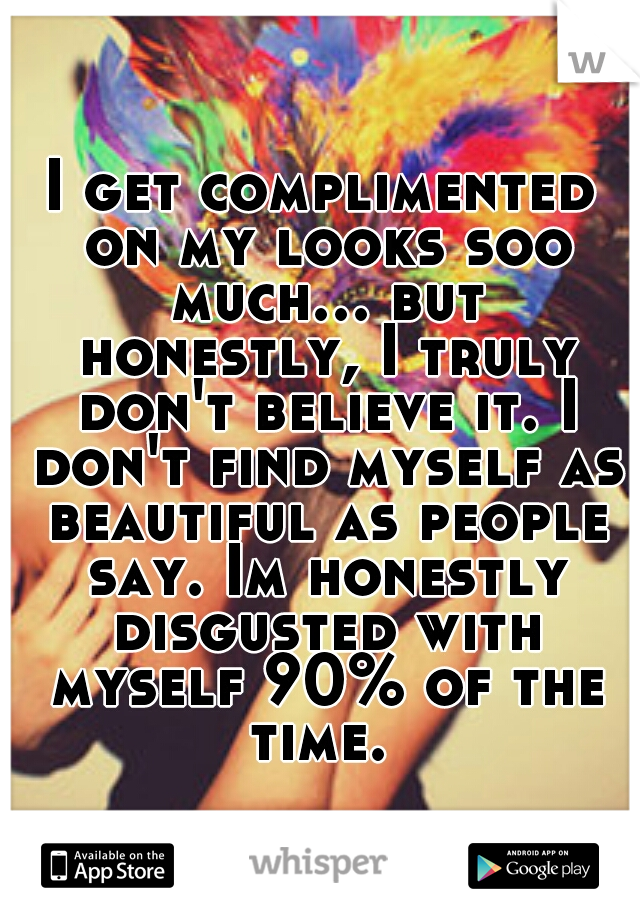 I get complimented on my looks soo much... but honestly, I truly don't believe it. I don't find myself as beautiful as people say. Im honestly disgusted with myself 90% of the time.