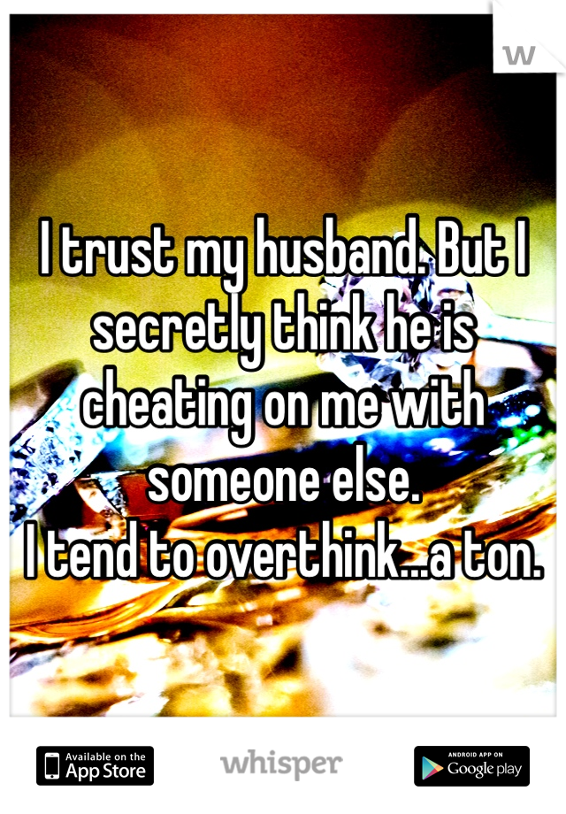 I trust my husband. But I secretly think he is cheating on me with someone else.  I tend to overthink...a ton.