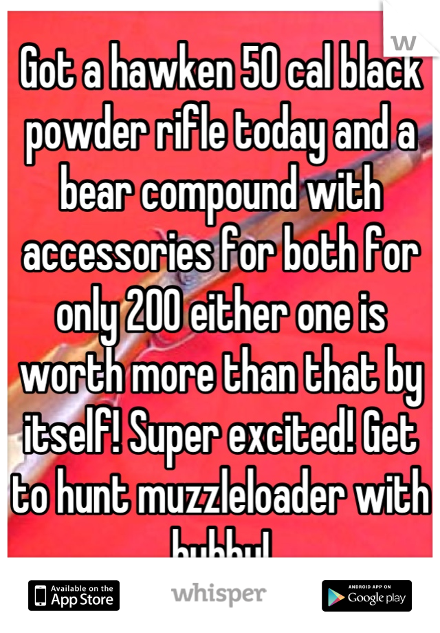 Got a hawken 50 cal black powder rifle today and a bear compound with accessories for both for only 200 either one is worth more than that by itself! Super excited! Get to hunt muzzleloader with hubby!