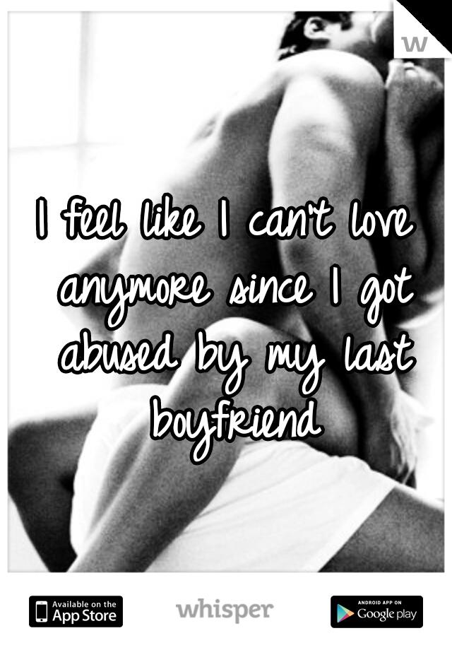 I feel like I can't love anymore since I got abused by my last boyfriend
