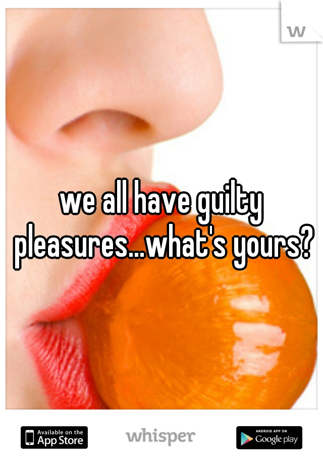 we all have guilty pleasures...what's yours?