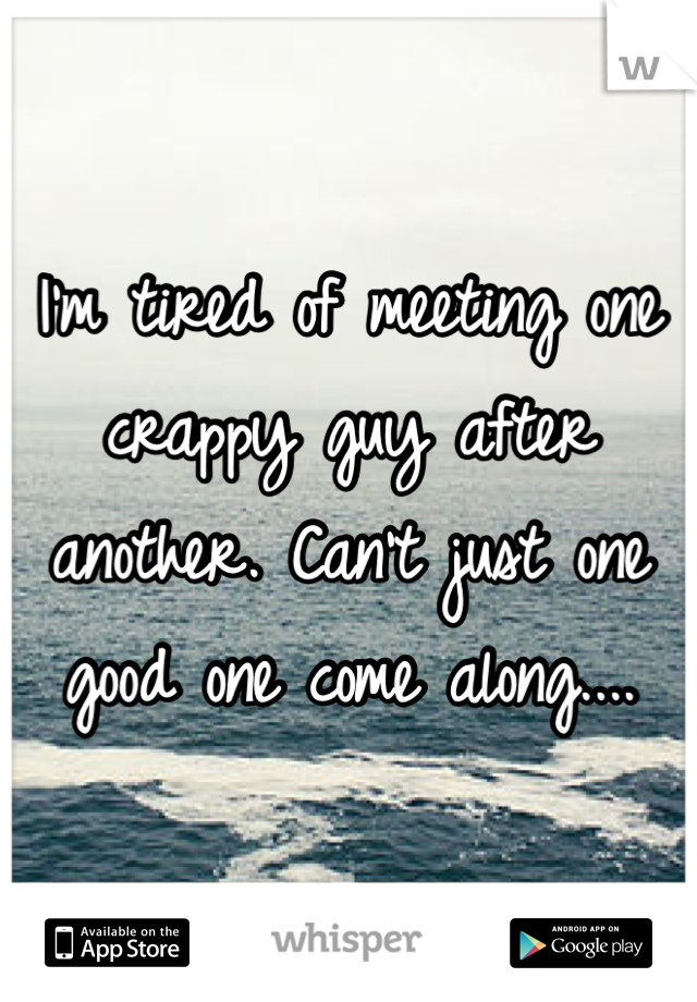 I'm tired of meeting one crappy guy after another. Can't just one good one come along....