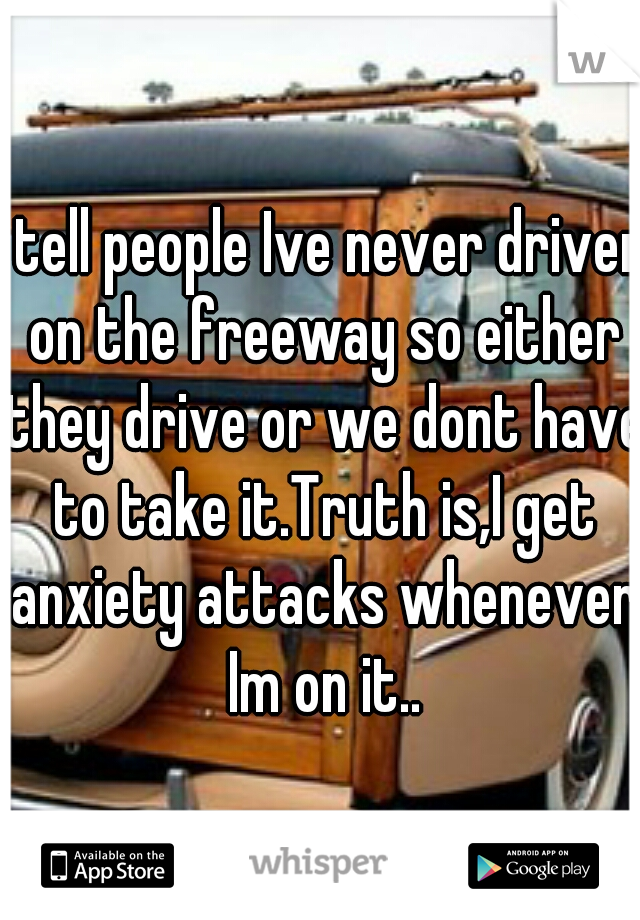 I tell people Ive never driven on the freeway so either they drive or we dont have to take it.Truth is,I get anxiety attacks whenever Im on it..