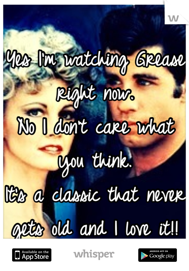 Yes I'm watching Grease right now. No I don't care what you think. It's a classic that never gets old and I love it!!