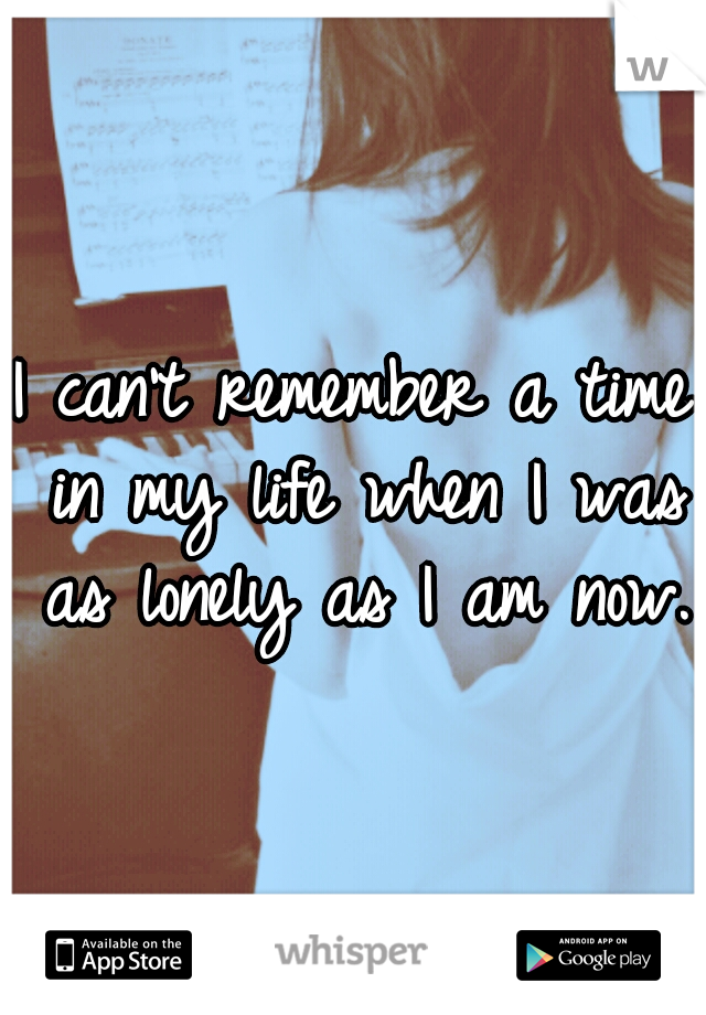 I can't remember a time in my life when I was as lonely as I am now.