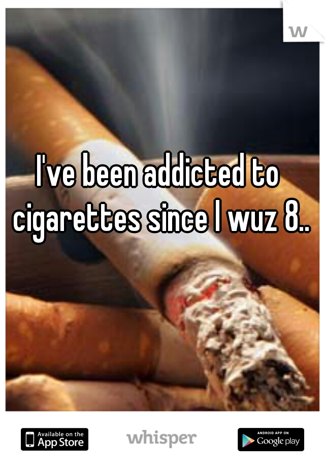 I've been addicted to cigarettes since I wuz 8..