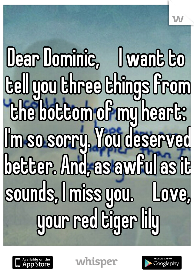 Dear Dominic,  I want to tell you three things from the bottom of my heart: I'm so sorry. You deserved better. And, as awful as it sounds, I miss you.  Love, your red tiger lily
