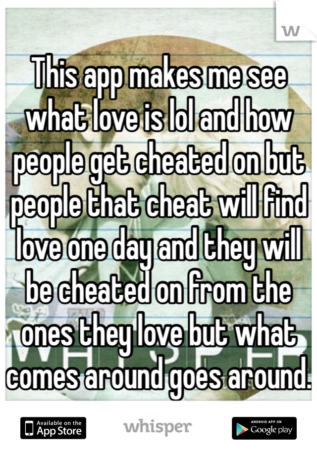 This app makes me see what love is lol and how people get cheated on but people that cheat will find love one day and they will be cheated on from the ones they love but what comes around goes around.